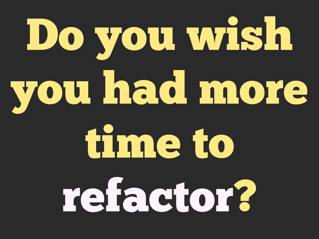 Do you wish you had more time to refactor?