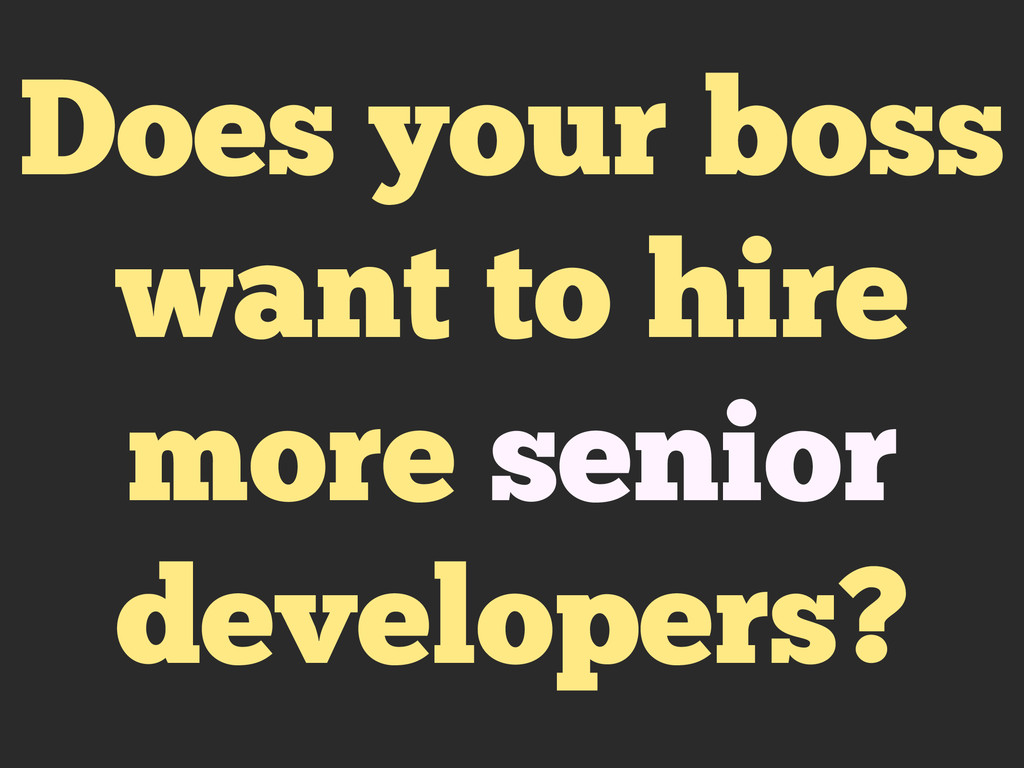 Does your boss want to hire more senior develop...
