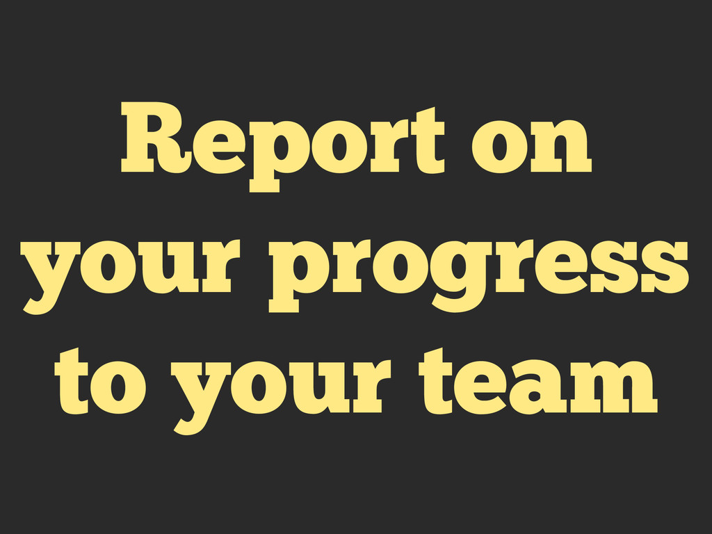 Report on your progress to your team