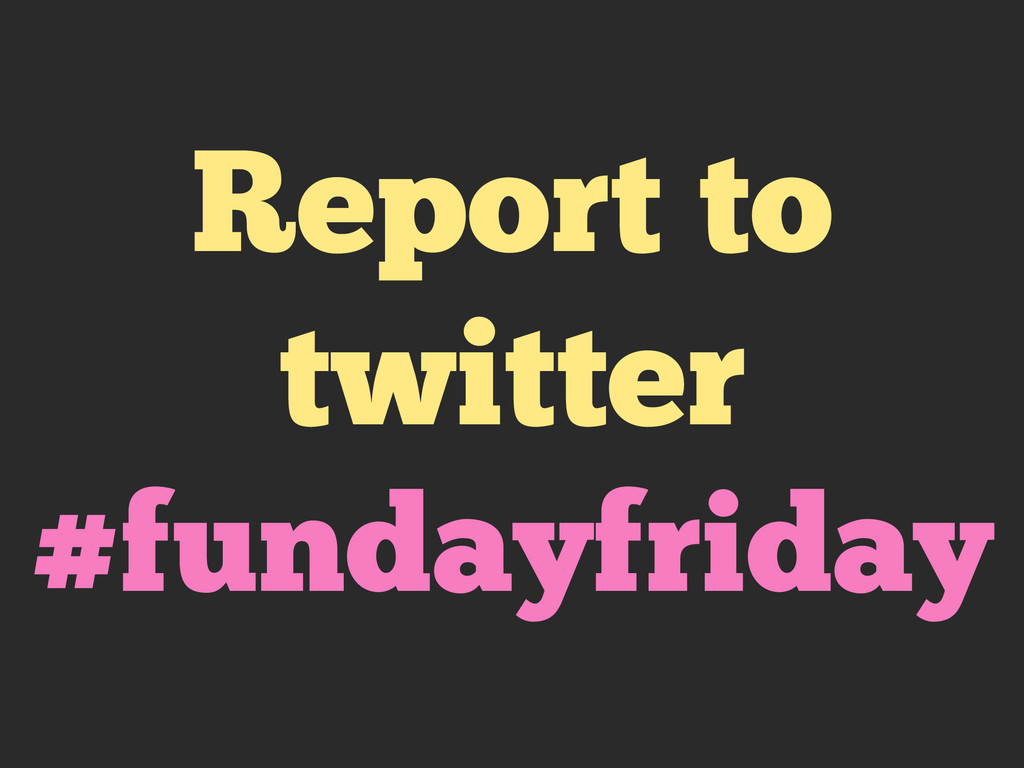 Report to twitter #fundayfriday