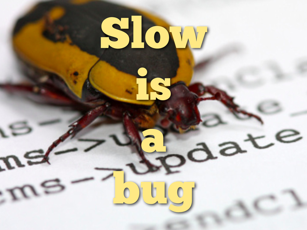 Slow is a bug