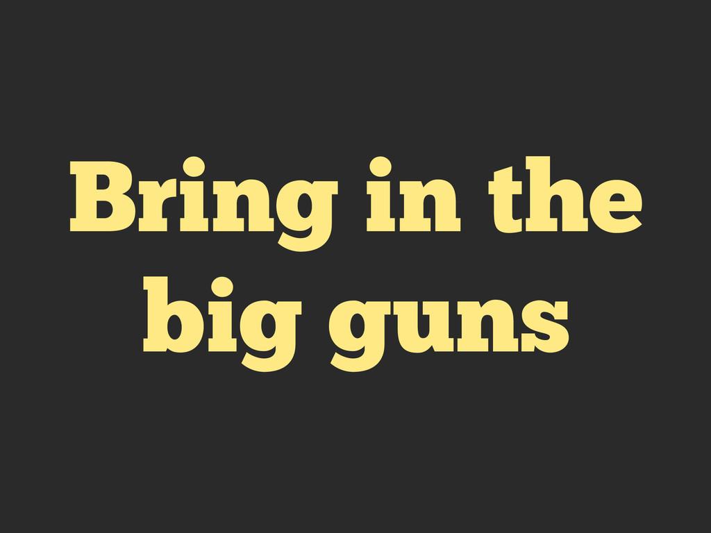 Bring in the big guns