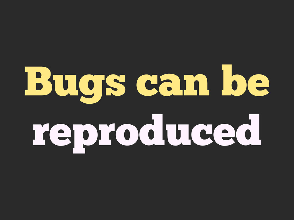 Bugs can be reproduced