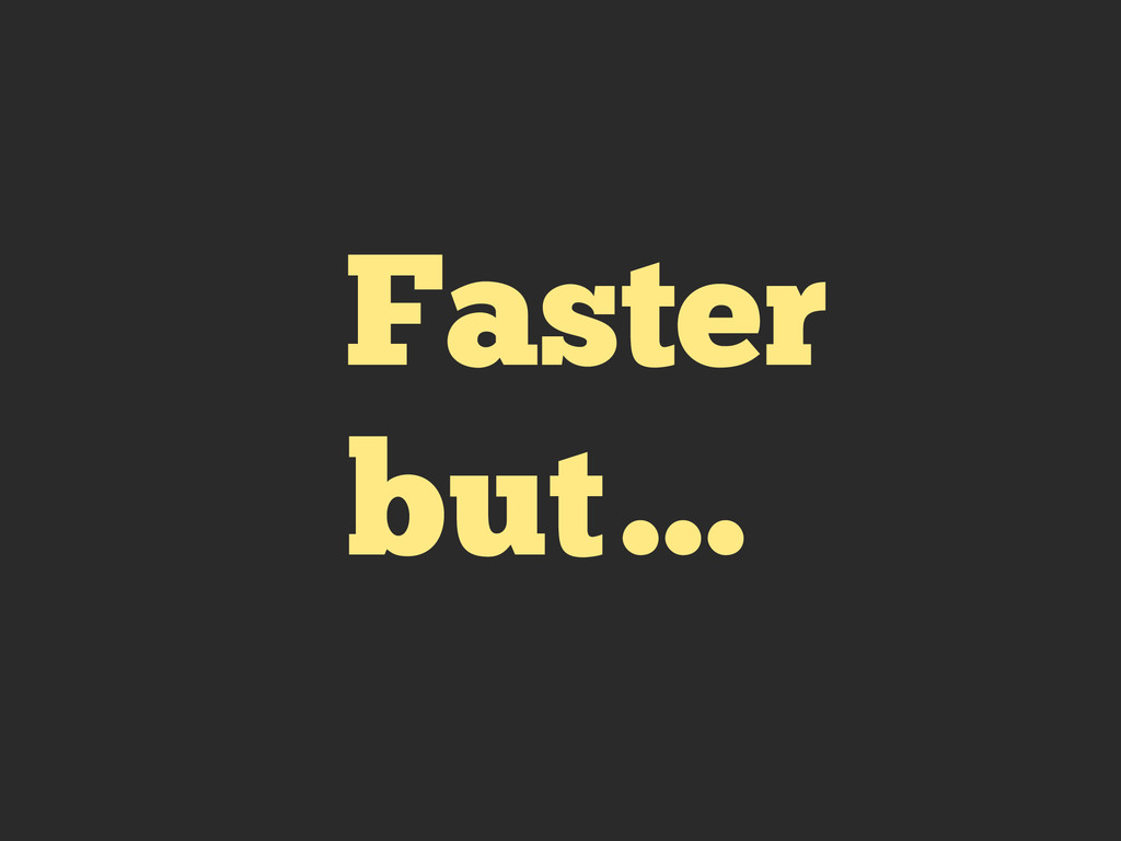 Faster but…