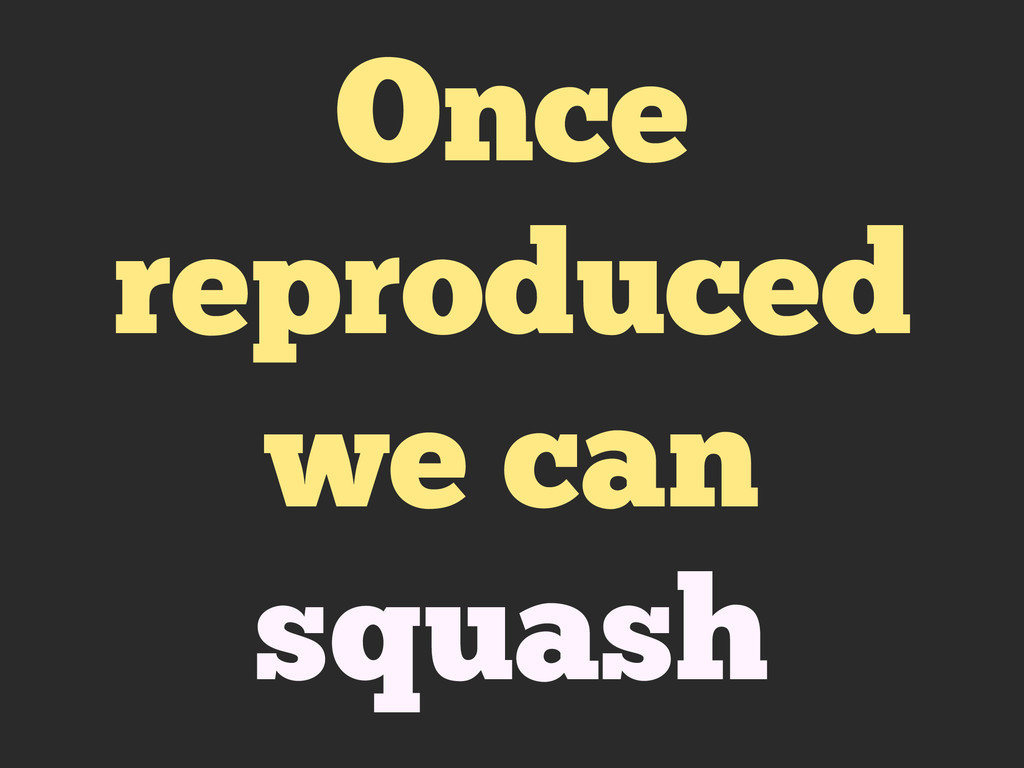 Once reproduced we can squash