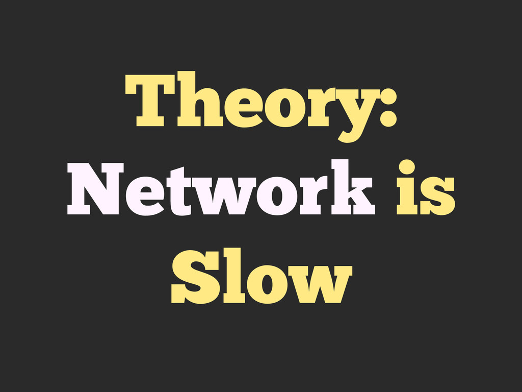 Theory: Network is Slow