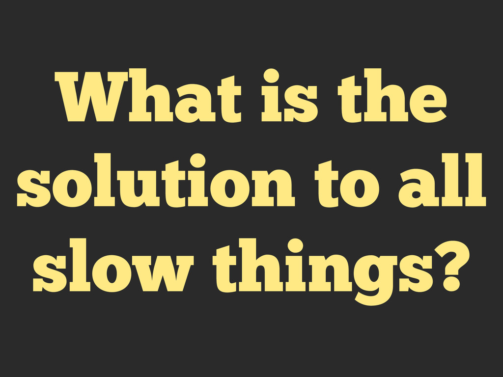 What is the solution to all slow things?