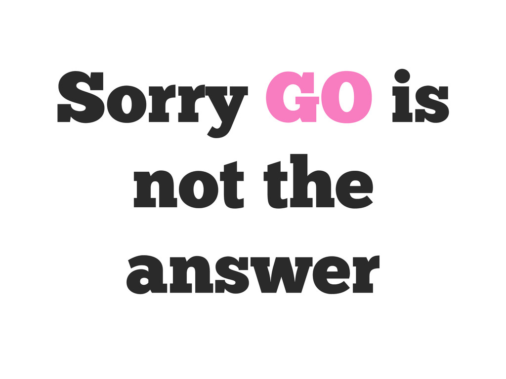 Sorry GO is not the answer