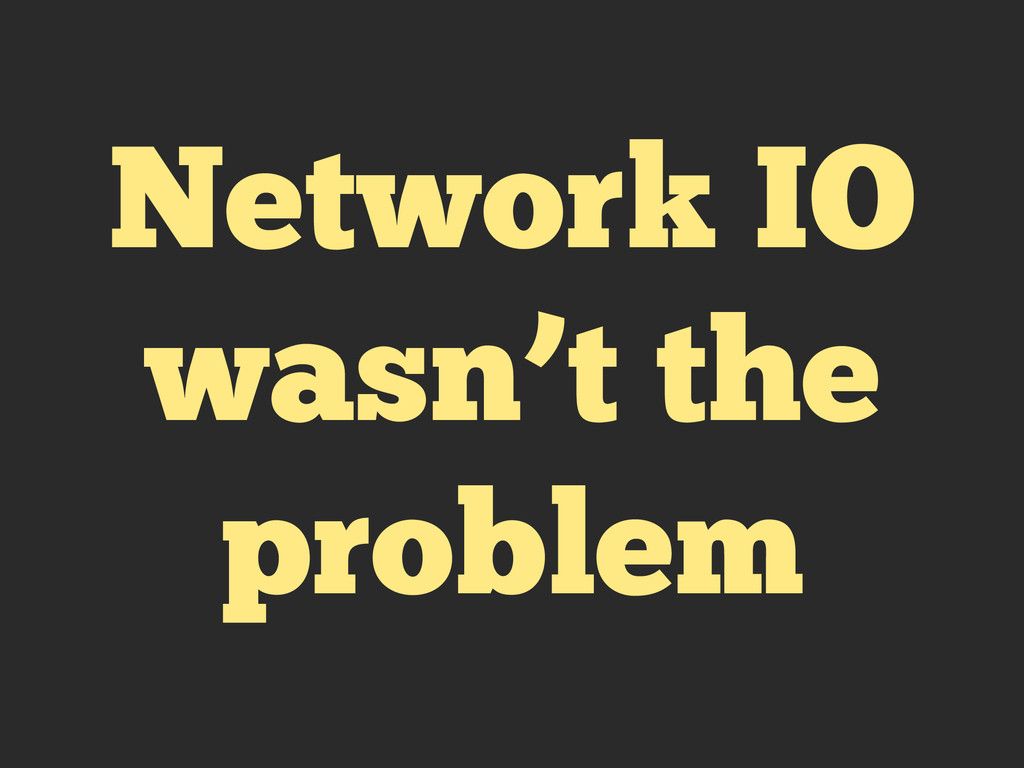 Network IO wasn't the problem