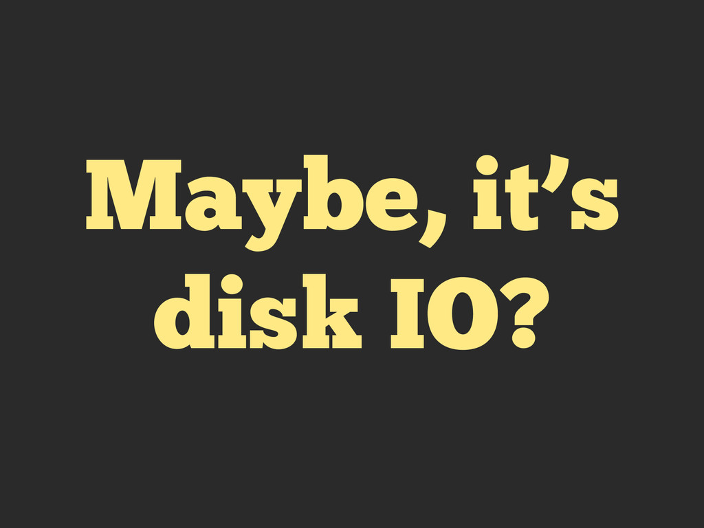Maybe, it's disk IO?