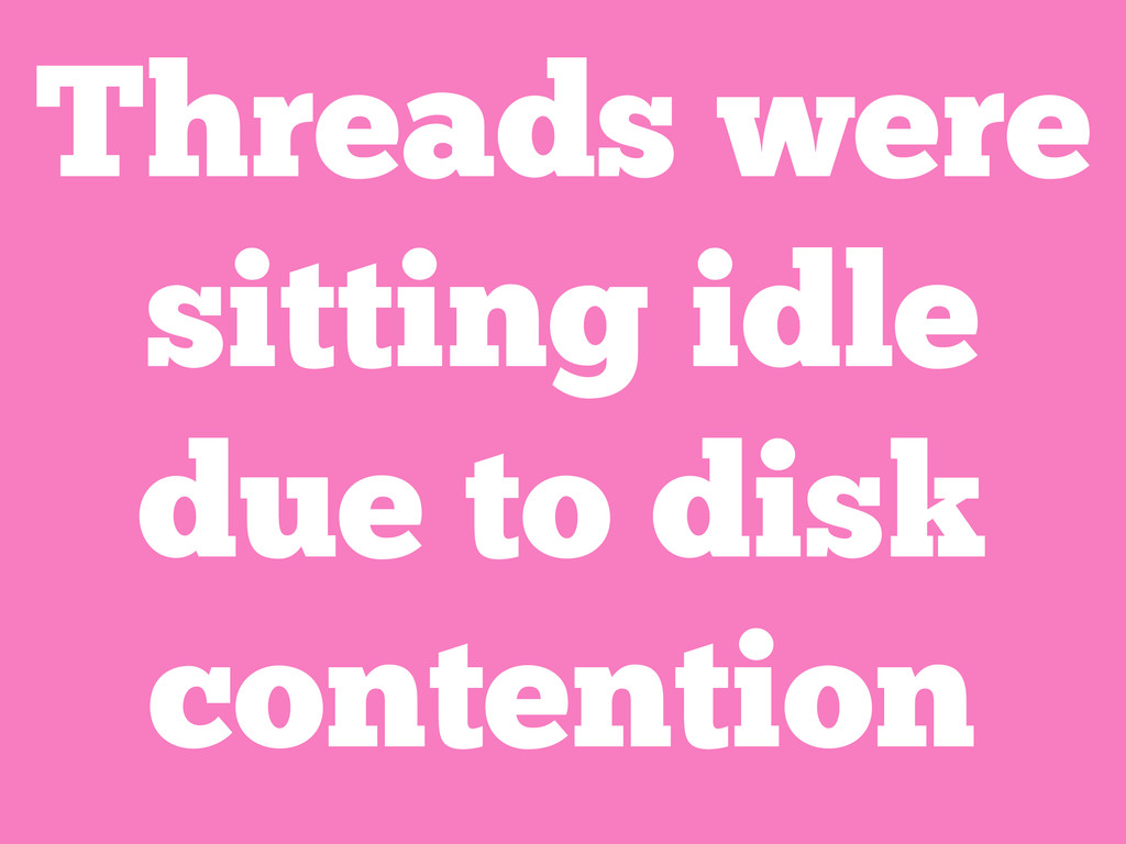 Threads were sitting idle due to disk contention