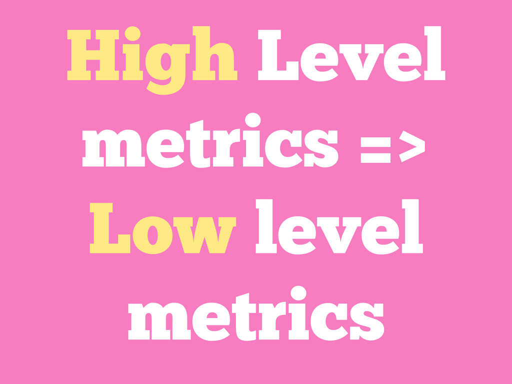High Level metrics => Low level metrics