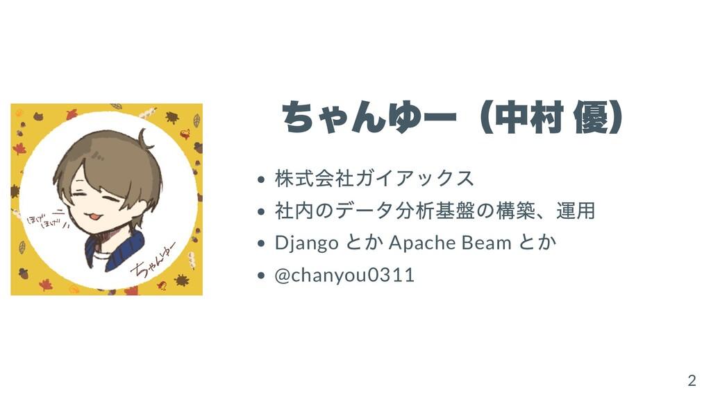 ちゃんゆー(中村 優) 株式会社ガイアックス 社内のデータ分析基盤の構築、運⽤ Django ...
