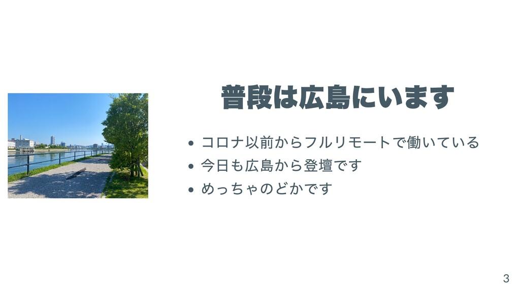 普段は広島にいます コロナ以前からフルリモートで働いている 今⽇も広島から登壇です めっちゃの...