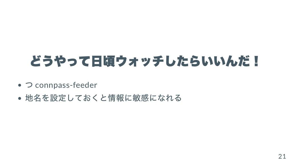 どうやって⽇頃ウォッチしたらいいんだ! つ connpass-feeder 地名を設定しておく...