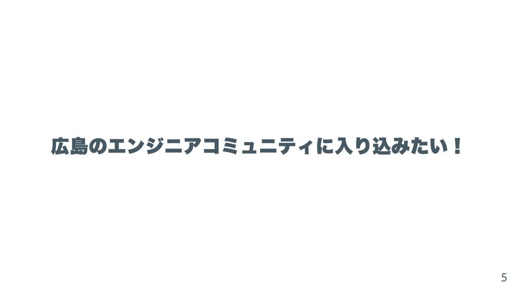 広島のエンジニアコミュニティに⼊り込みたい! 5