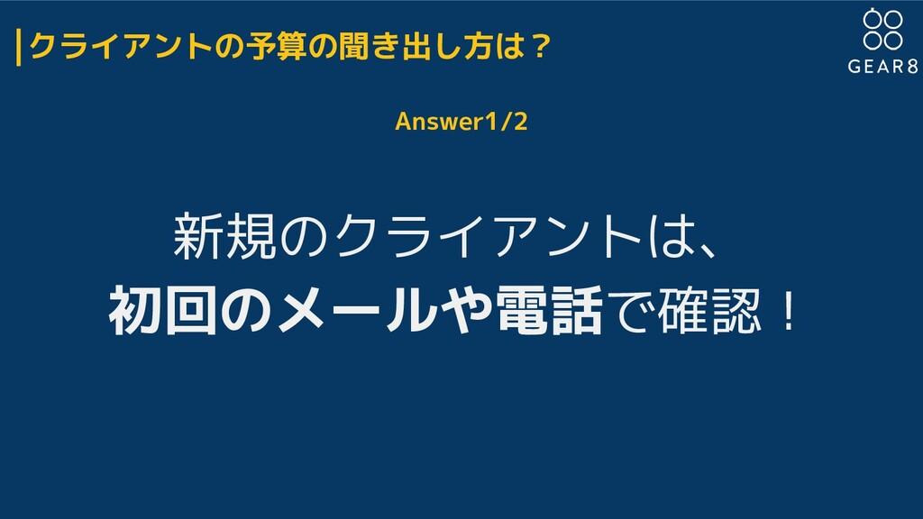 クライアントの予算の聞き出し方は? Answer1/2 新規のクライアントは、 初回のメールや...