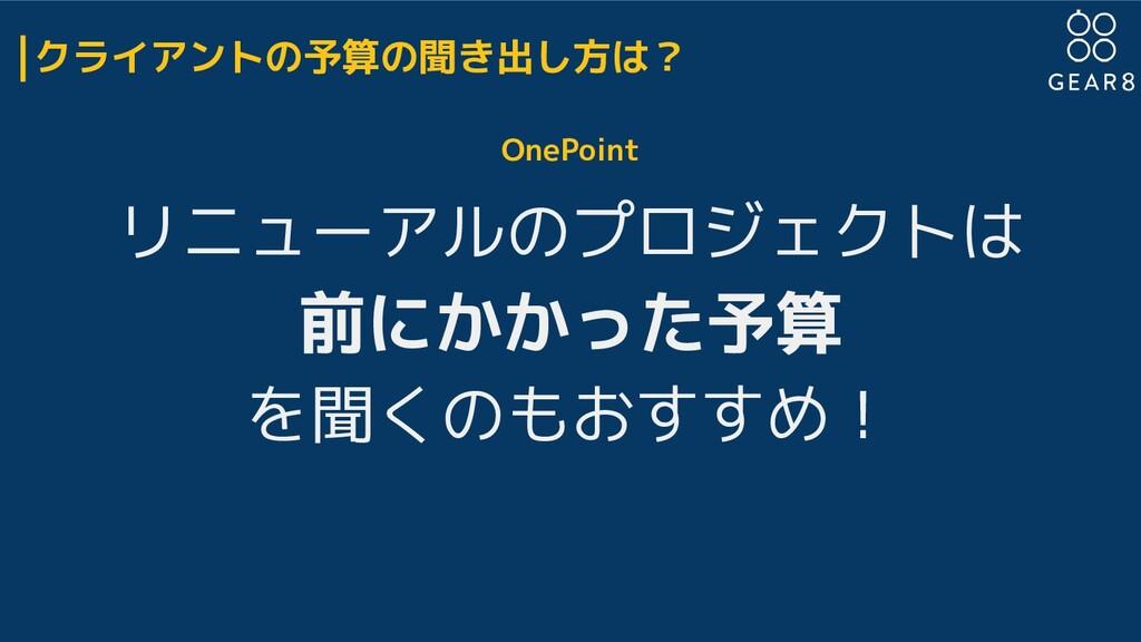 OnePoint リニューアルのプロジェクトは 前にかかった予算 を聞くのもおすすめ! クライ...