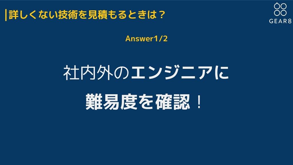 詳しくない技術を見積もるときは? Answer1/2 社内外のエンジニアに 難易度を確認!