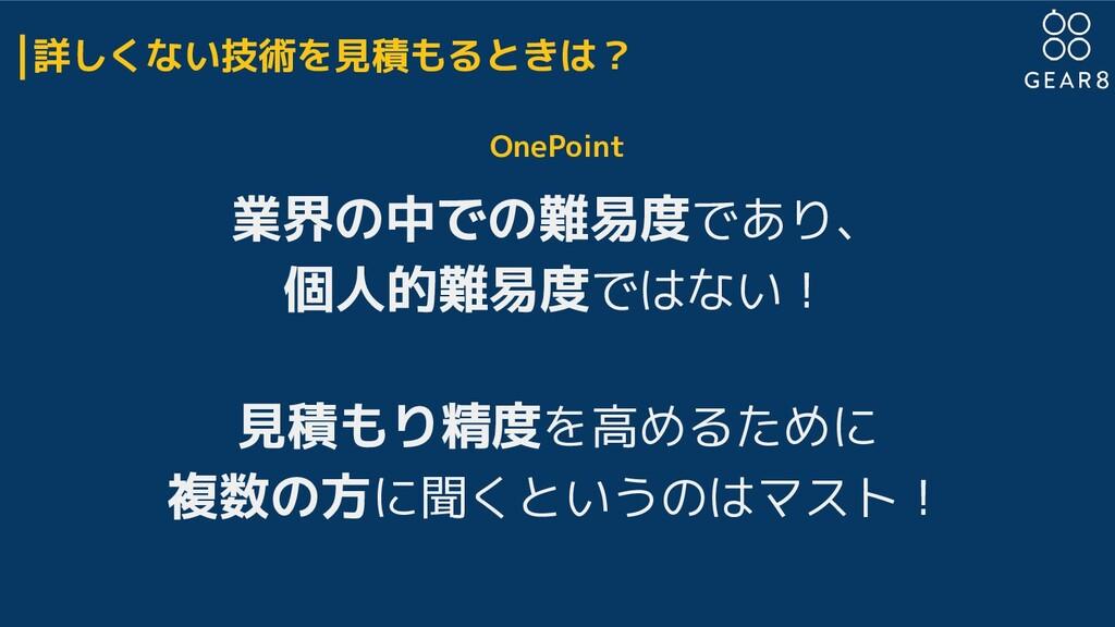 詳しくない技術を見積もるときは? OnePoint 業界の中での難易度であり、 個人的難易度で...