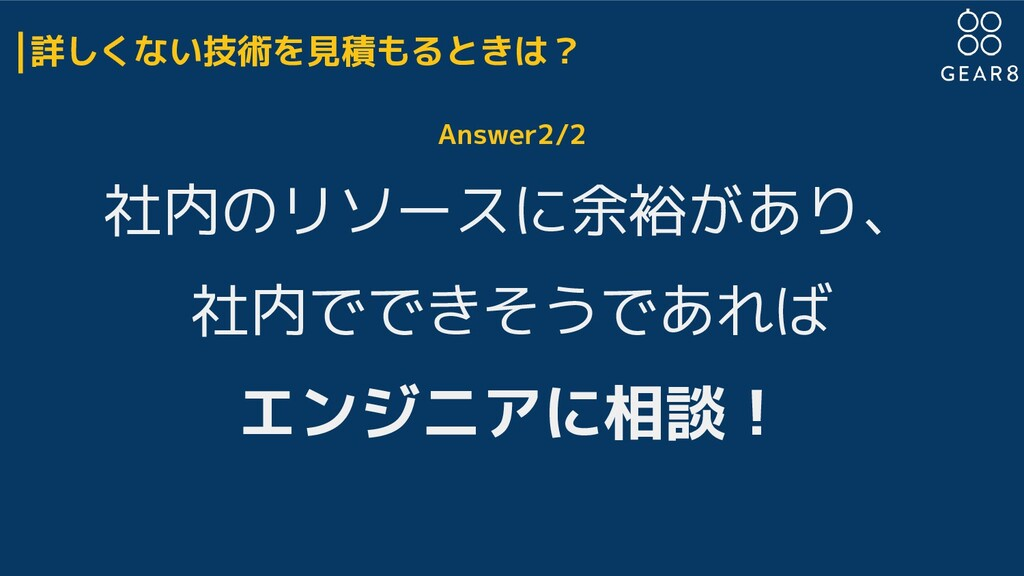 詳しくない技術を見積もるときは? Answer2/2 社内のリソースに余裕があり、 社内ででき...