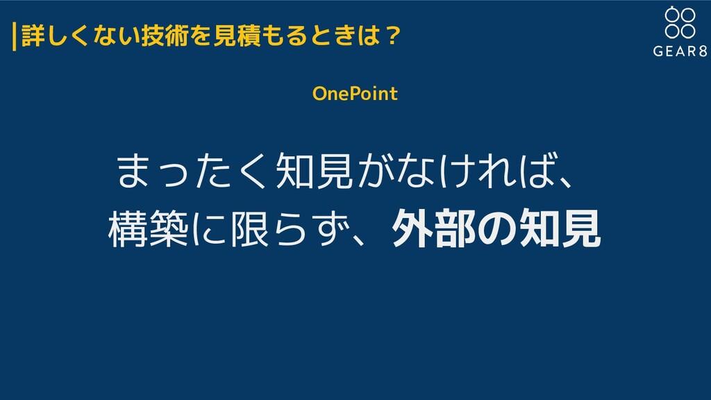 詳しくない技術を見積もるときは? OnePoint まったく知見がなければ、 構築に限らず、外...