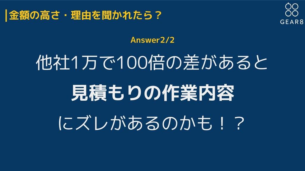 金額の高さ・理由を聞かれたら? Answer2/2 他社1万で100倍の差があると 見積もりの...