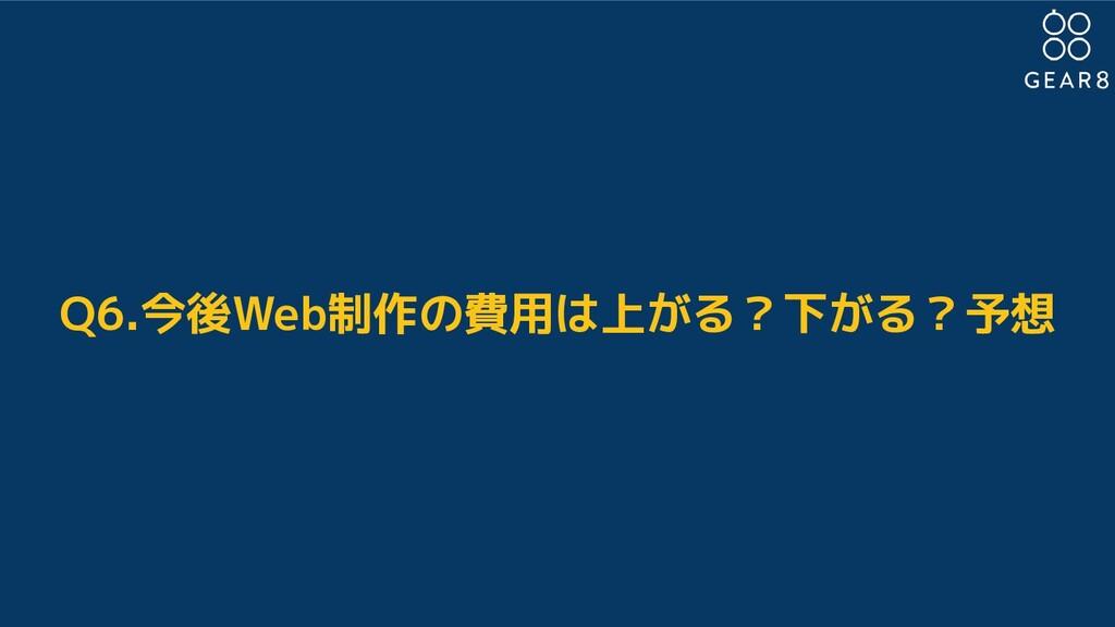 Q6.今後Web制作の費用は上がる?下がる?予想