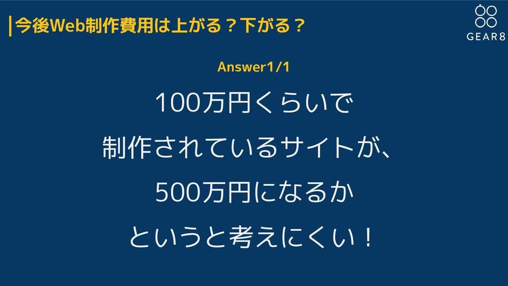 今後Web制作費用は上がる?下がる? Answer1/1 100万円くらいで 制作されているサ...