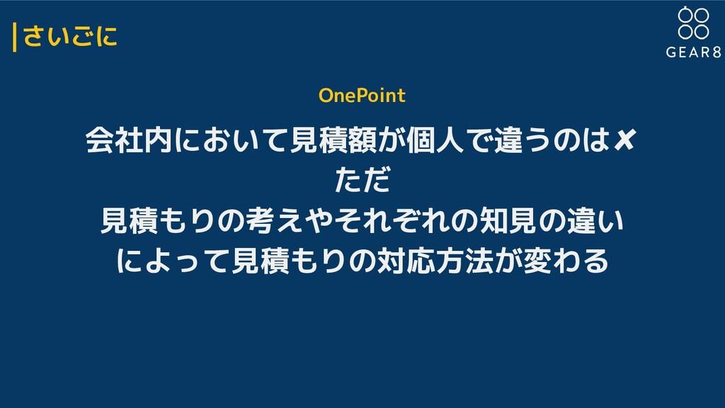 さいごに OnePoint 会社内において見積額が個人で違うのは✘ ただ 見積もりの考えやそれ...