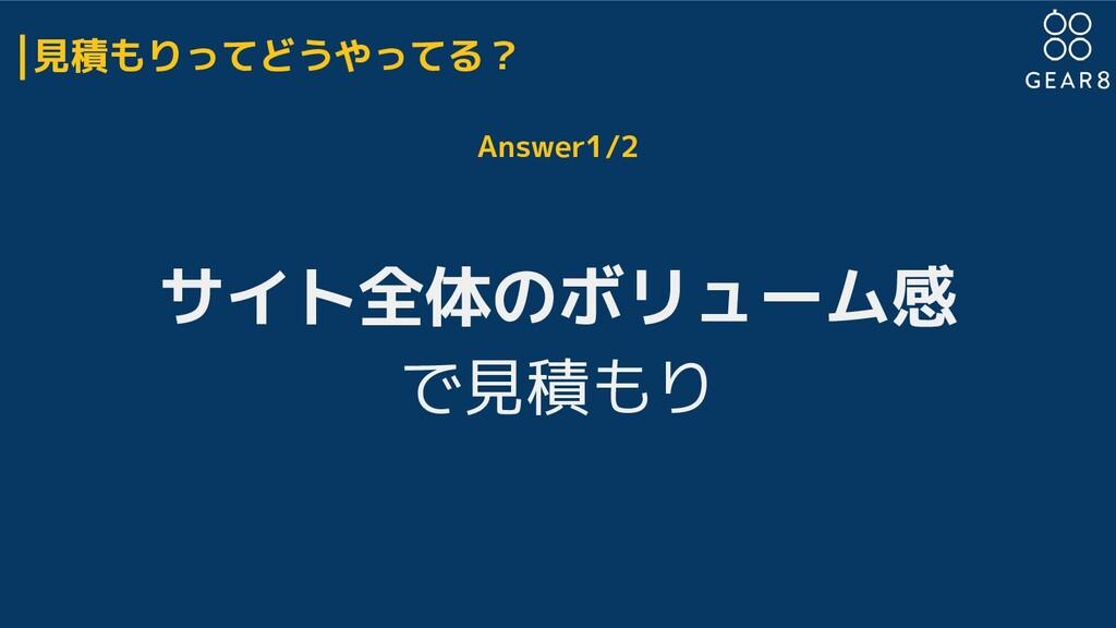 見積もりってどうやってる? Answer1/2 サイト全体のボリューム感 で見積もり