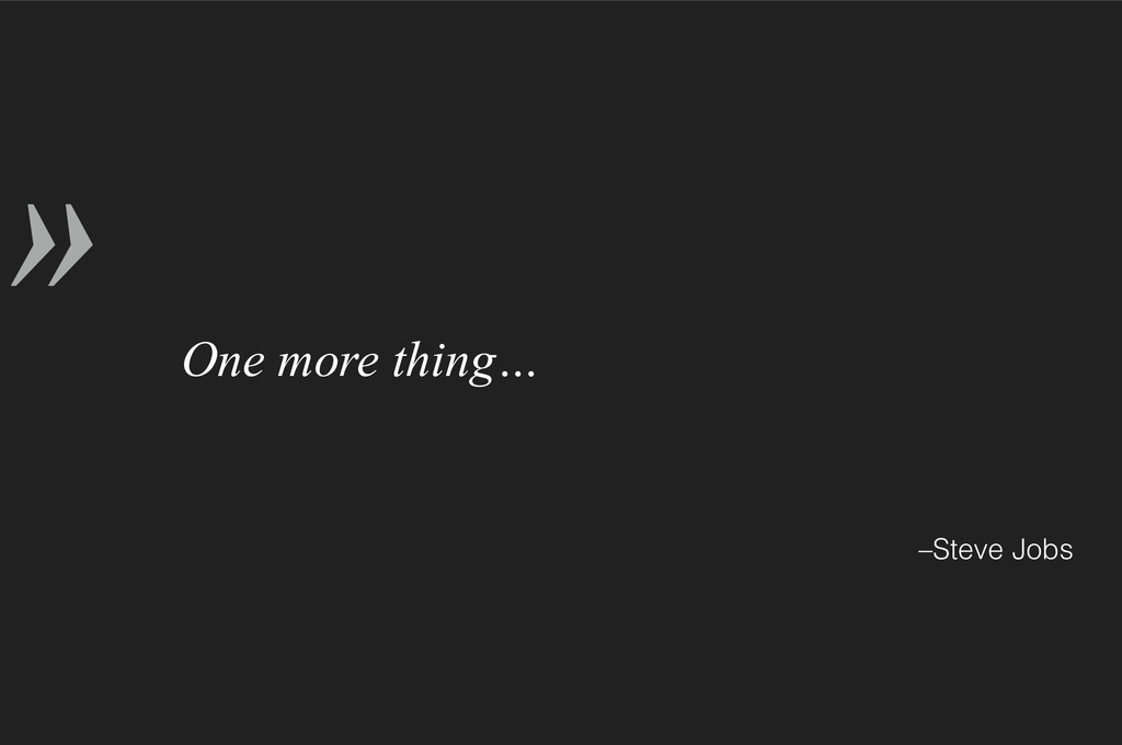 » –Steve Jobs One more thing…