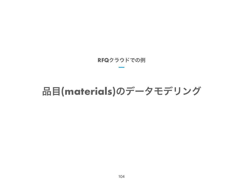 (materials)ͷσʔλϞσϦϯά RFQΫϥυͰͷྫ !104