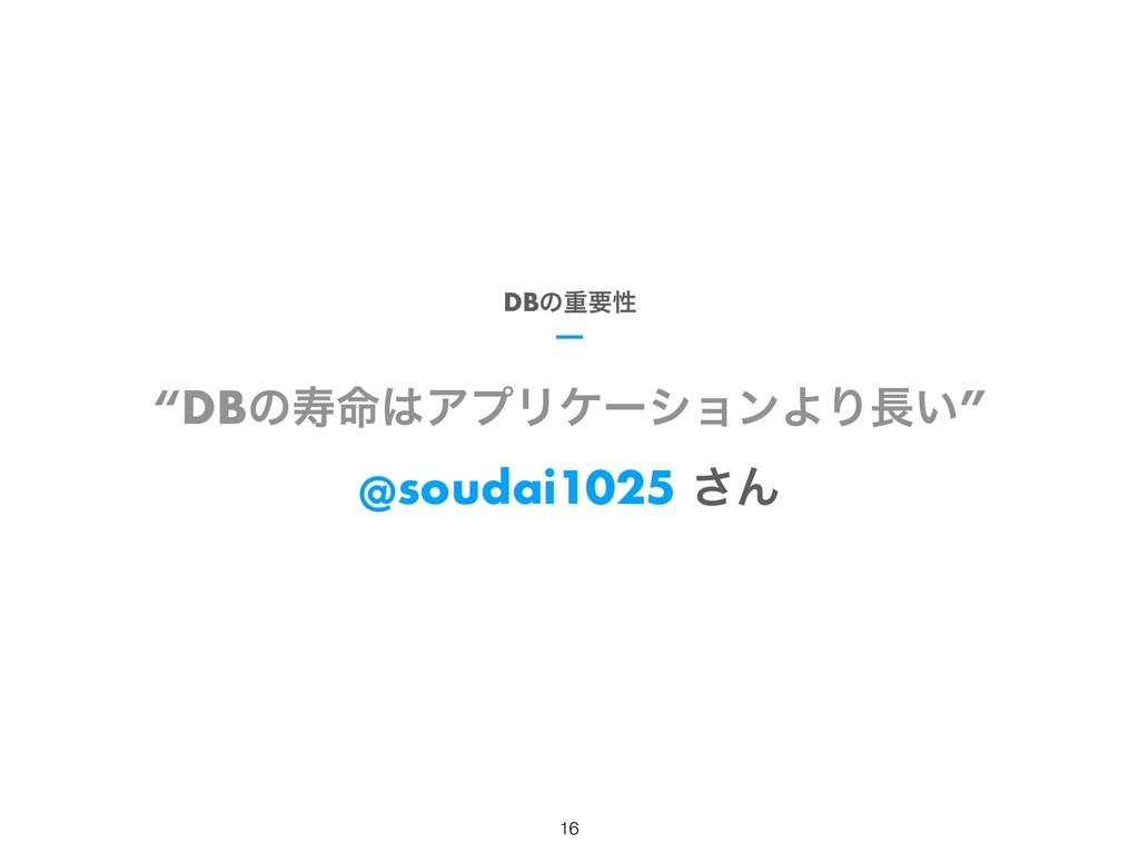 """DBͷण໋ΞϓϦέʔγϣϯΑΓ͍"" @soudai1025 ͞Μ DBͷॏཁੑ !16"