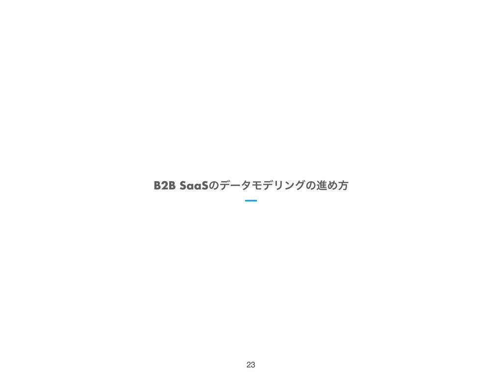 B2B SaaSͷσʔλϞσϦϯάͷਐΊํ !23