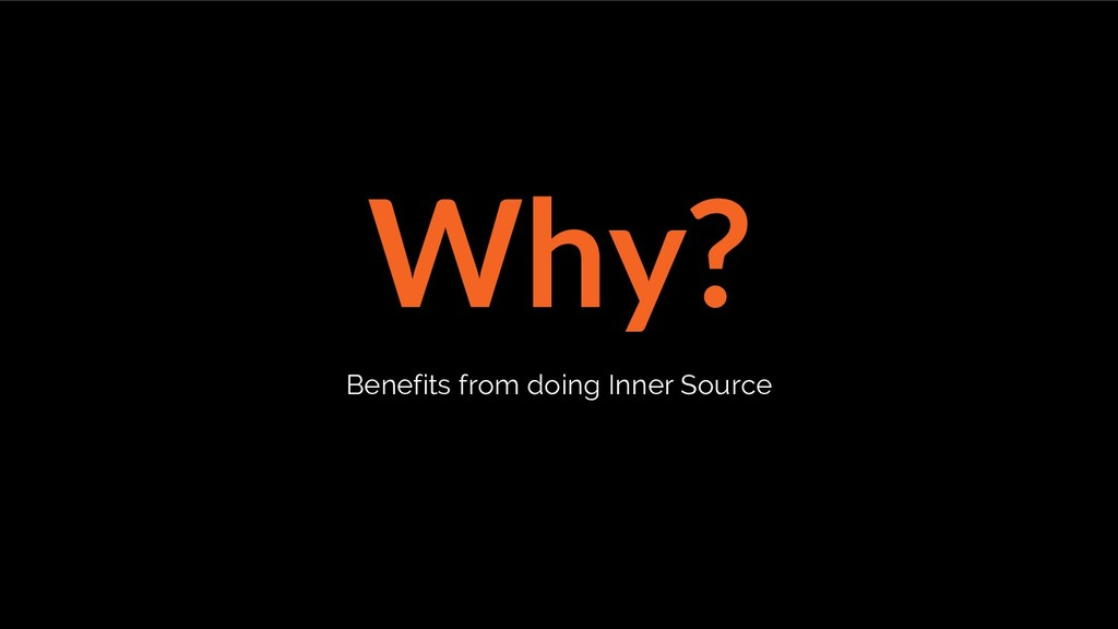 Why? Benefits from doing Inner Source