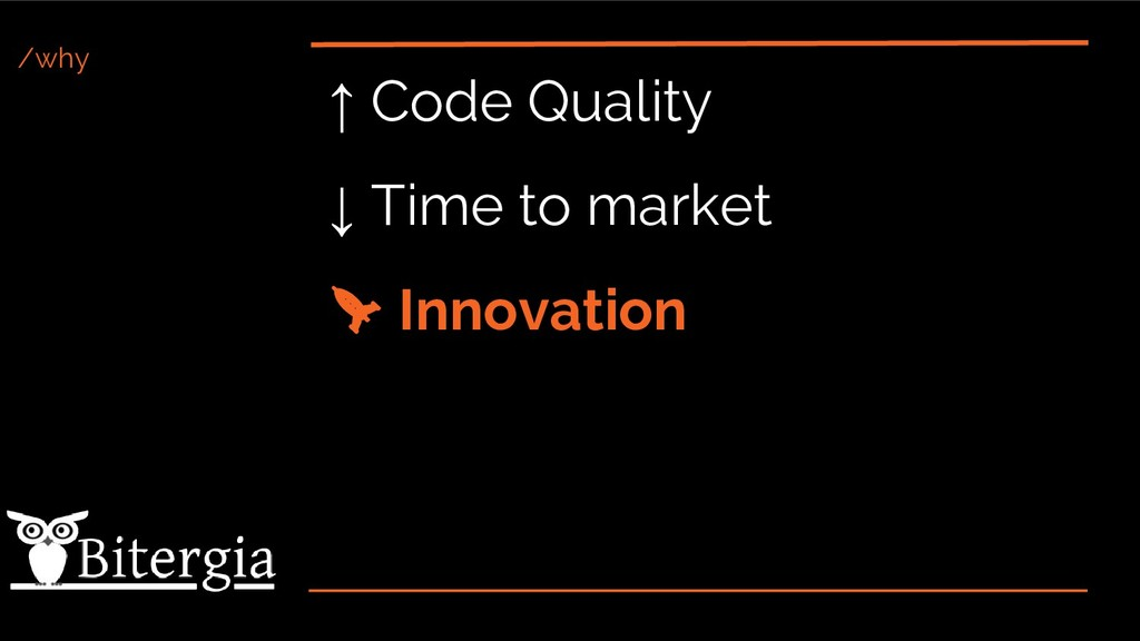 /why ↑ Code Quality ↓ Time to market Innovation