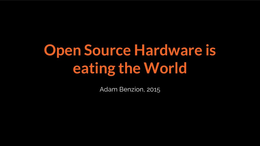 Open Source Hardware is eating the World Adam B...