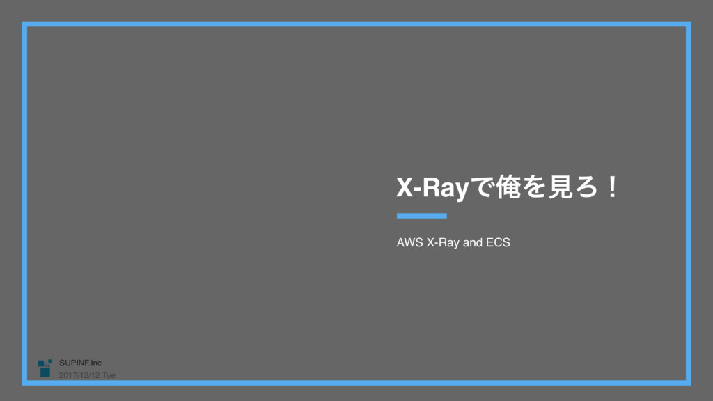 SUPINF.Inc 2017/12/12 Tue AWS X-Ray and ECS X-R...