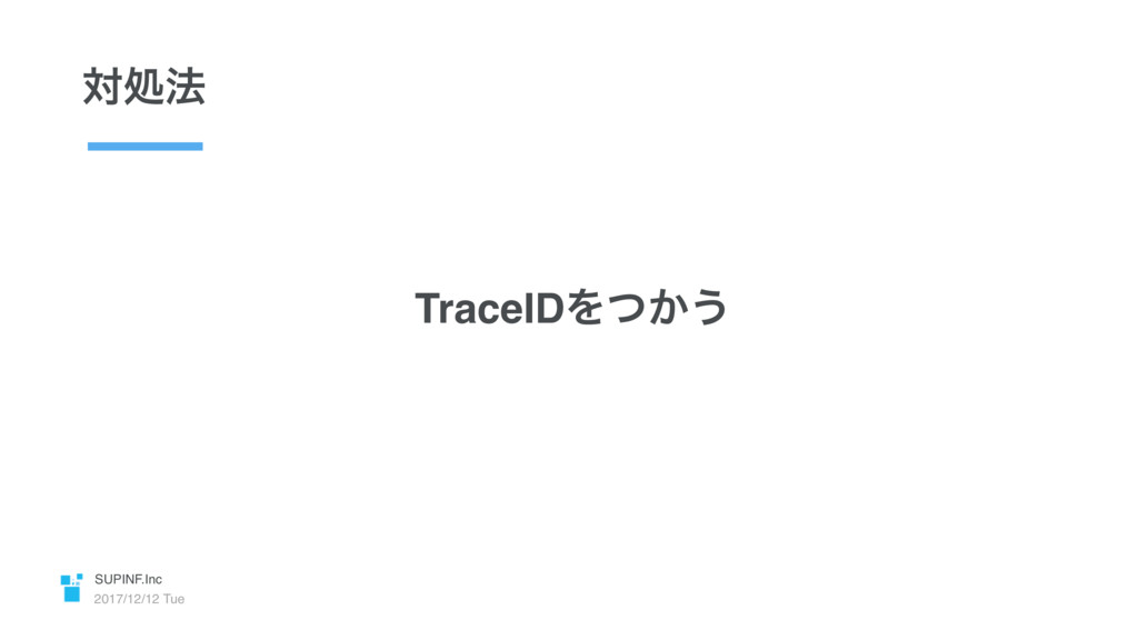 SUPINF.Inc 2017/12/12 Tue ରॲ๏ TraceIDΛ͔ͭ͏