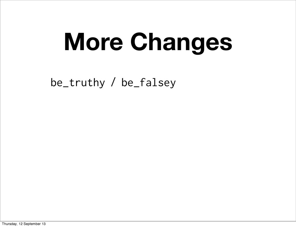 More Changes be_truthy / be_falsey Thursday, 12...