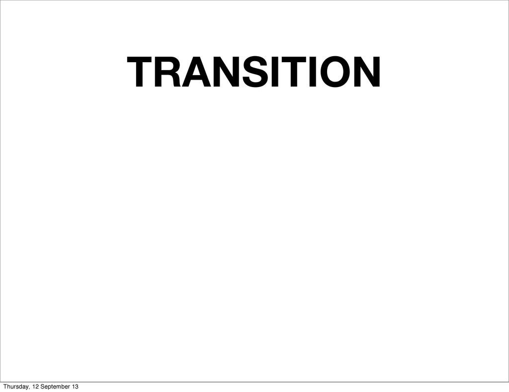 TRANSITION Thursday, 12 September 13
