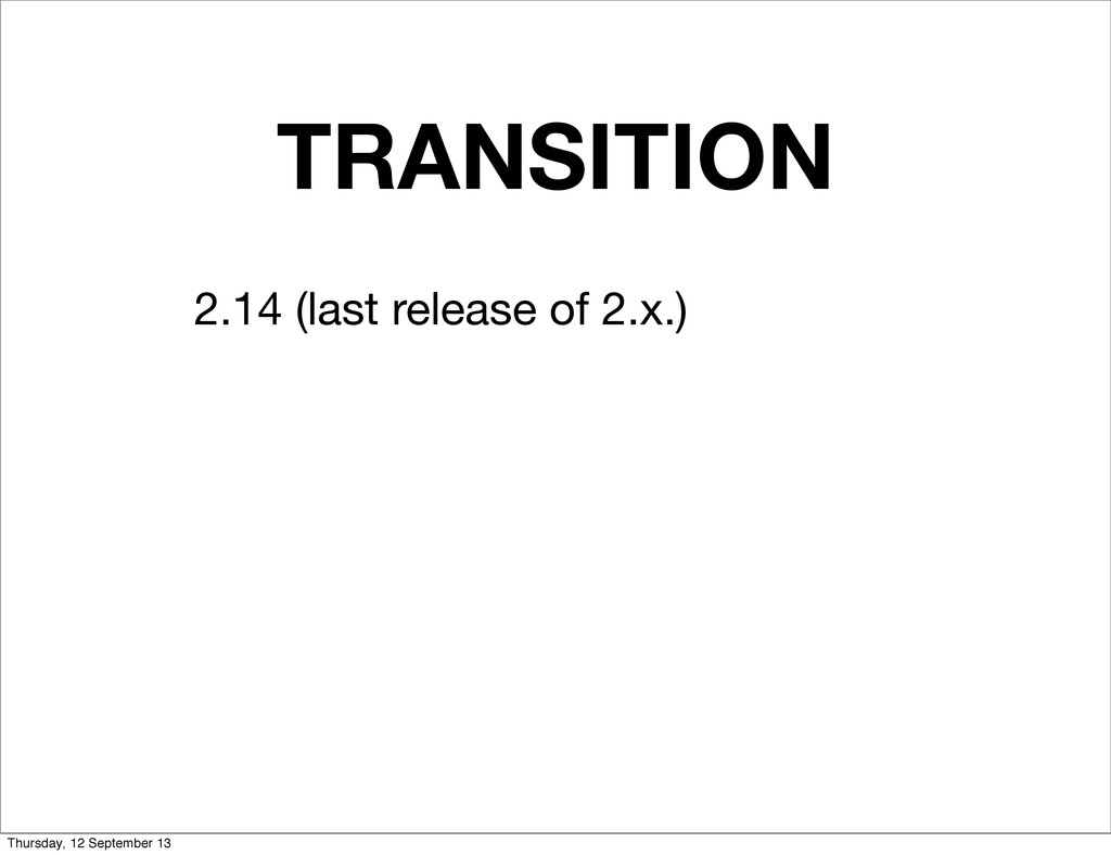 TRANSITION 2.14 (last release of 2.x.) Thursday...
