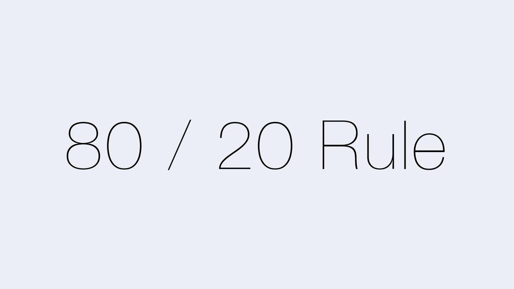 80 / 20 Rule