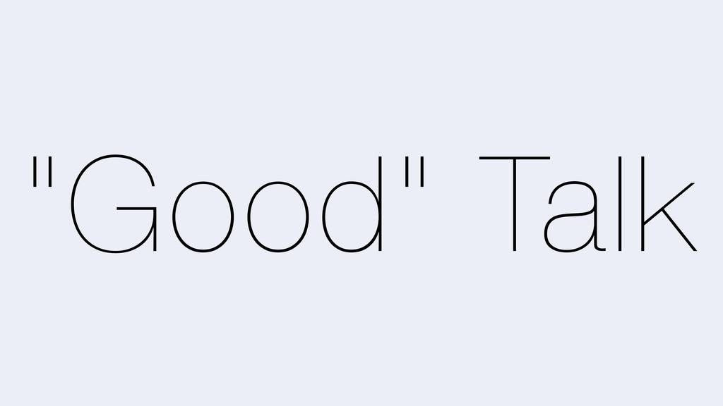"""""""Good"""" Talk"""