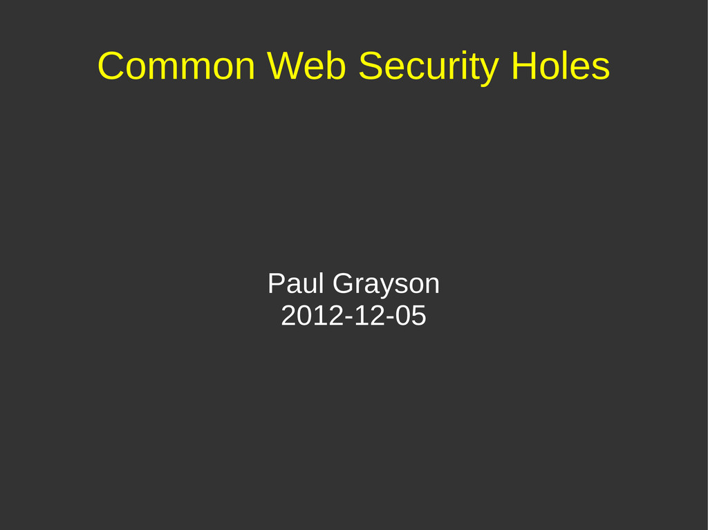 Common Web Security Holes Paul Grayson 2012-12-...