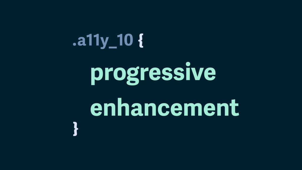 . } a11y_10 progressive enhancement {