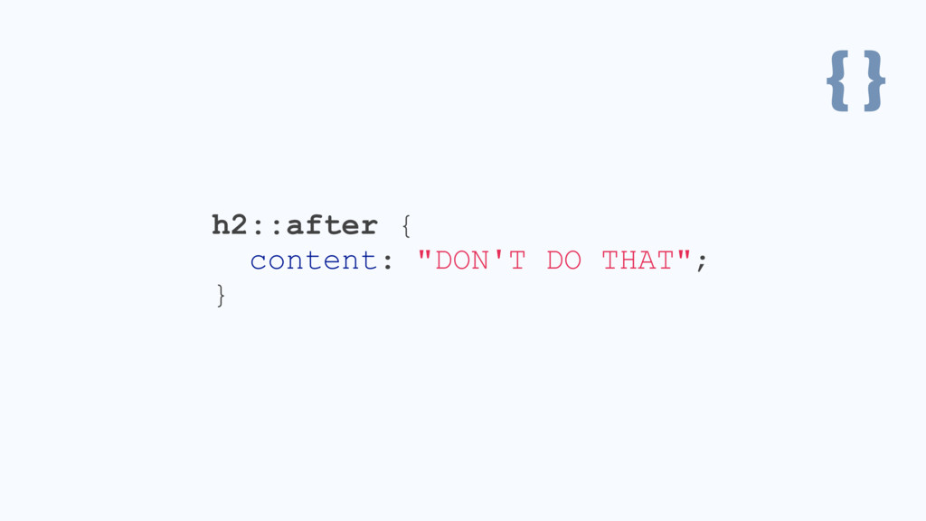 "{ } h2::after { content: ""DON'T DO THAT""; }"