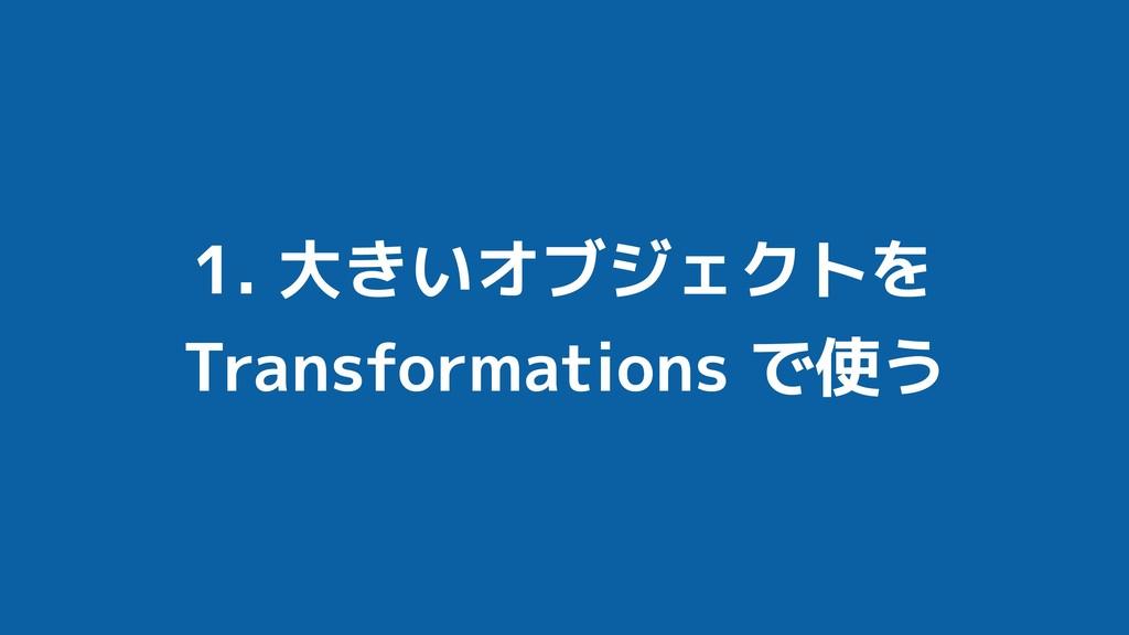 1. 大きいオブジェクトを Transformations で使う