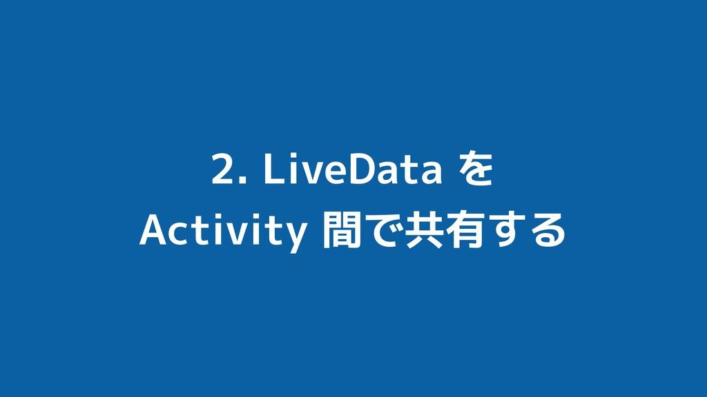 2. LiveData を Activity 間で共有する